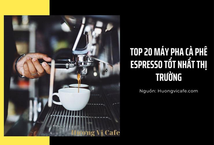 Top 20 Máy pha cà phê Espresso tốt nhất thị trường [Hot]