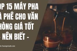Top 15 Máy pha cà phê cho văn phòng giá tốt [Nên biết]